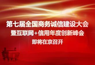 [专题]第七届全国商务诚信建设大会暨互联网+信用年度创新峰会即将在京召开